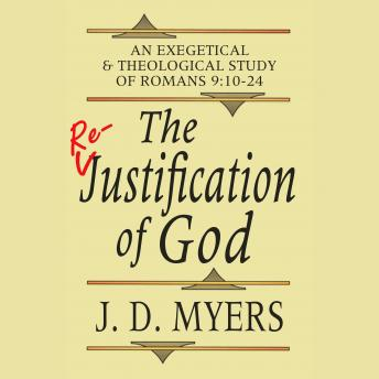 Re-Justification of God: An Exegetical and Theological Study of Romans 9:10-24, J. D. Myers