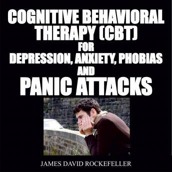 Cognitive Behavioral Therapy (CBT) For Depression, Anxiety, Phobias, and Panic Attacks, James David Rockefeller
