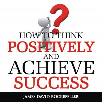 How To Think Positively and Achieve Success, James David Rockefeller