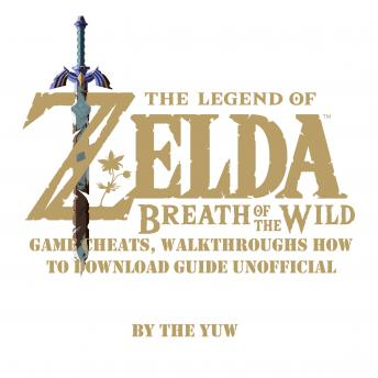 The Legend of Zelda Breath of the Wild: Game Cheats, Walkthroughs How to Download Guide Unofficial, The Yuw