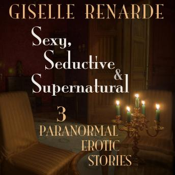 Sexy, Seductive and Supernatural: 3 Paranormal Erotic Stories, Giselle Renarde