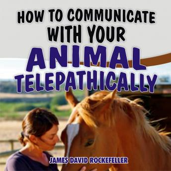 How to Communicate with your Animal Telepathically, James David Rockefeller