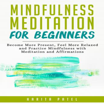 Download Mindfulness Meditation for Beginners: Become More Present, Feel More Relaxed and Practice Mindfulness with Meditation and Affirmations by Harita Patel
