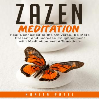 Download Zazen Meditation: Feel Connected to the Universe, Be More Present and Increase Enlightenment with Meditation and Affirmations by Harita Patel