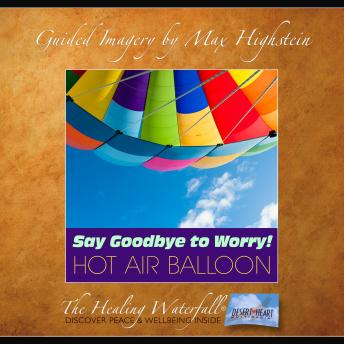 Say Goodbye to Worry - Hot Air Balloon: Loose the Worry Habit with Guided Imagery