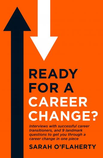Ready For A Career Change?: Interviews with successful career transitioners, and 9 landmark questions to get you through a career change in one piece.: All the career change advice you need in one boo, Sarah O'Flaherty
