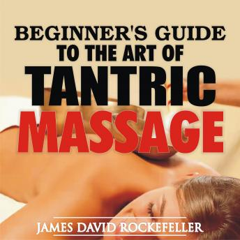 Beginner's Guide to the Art of Tantric Massage, James David Rockefeller