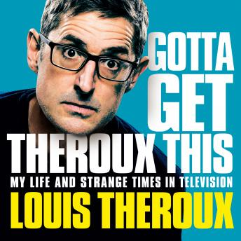 Gotta Get Theroux This: My life and strange times in television, Louis Theroux