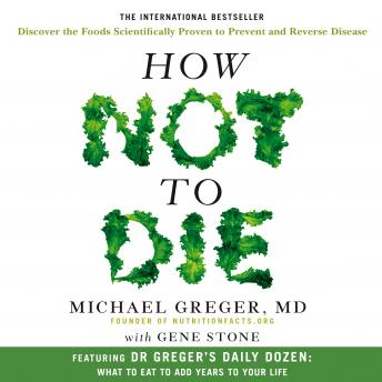 Download How Not To Die: Discover the foods scientifically proven to prevent and reverse disease by Gene Stone, Michael Greger