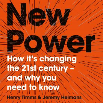 Download New Power: How It's Changing The 21st Century - And Why You Need To Know by Jeremy Heimans, Henry Timms