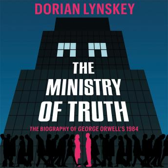 Ministry of Truth: A Biography of George Orwell's 1984, Dorian Lynskey