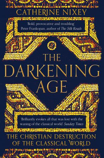 Darkening Age: The Christian Destruction of the Classical World, Audio book by Catherine Nixey
