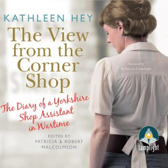 View From The Corner Shop: The Diary of a Yorkshire Shop Assistant in Wartime, Kathleen Hey, Patricia Malcolmson, Robert Malcolmson, Multiple Authors