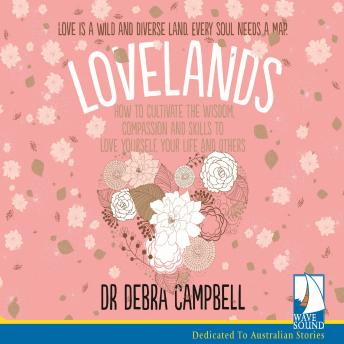 Lovelands: How to Cultivate the Wisdom, Compassion and Skills to Love Yourself, Your Life and Others, Dr. Debra Campbell-Tunks