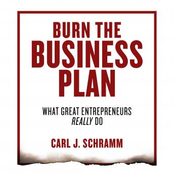 Burn the Business Plan: What Great Entrepreneurs Really Do, Carl J. Schramm