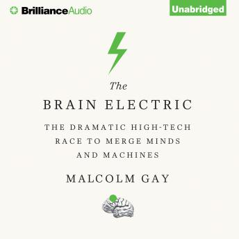 Brain Electric: The Dramatic High-Tech Race to Merge Minds and Machines, Malcolm Gay