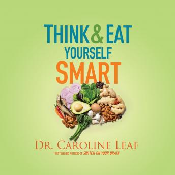 Download Think and Eat Yourself Smart: A Neuroscientific Approach to a Sharper Mind and Healthier Life by Dr. Caroline Leaf