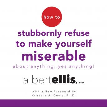 How to Stubbornly Refuse to Make Yourself Miserable About Anything--Yes, Anything!, Albert Ellis, PH.D.