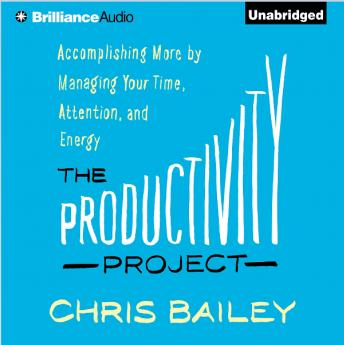 Productivity Project: Accomplishing More by Managing Your Time, Attention, and Energy, Chris Bailey