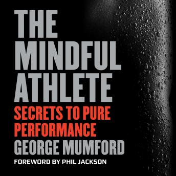 Mindful Athlete: Secrets to Pure Performance, George Mumford