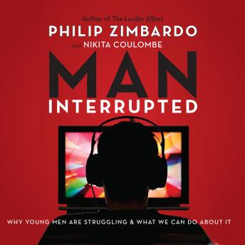 Man, Interrupted: Why Young Men are Struggling & What We Can Do About It, Nikita Coulombe, Philip Zimbardo