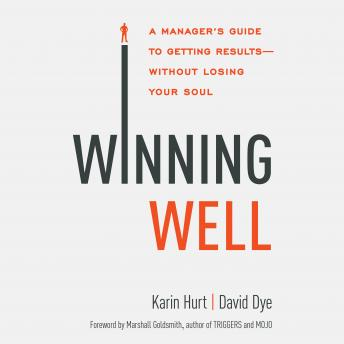 Winning Well: A Manager's Guide to Getting Results - Without Losing Your Soul, David Dye, Karin Hurt