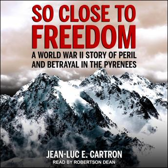 Download So Close to Freedom: A World War II Story of Peril and Betrayal in the Pyrenees by Jean-Luc E. Cartron