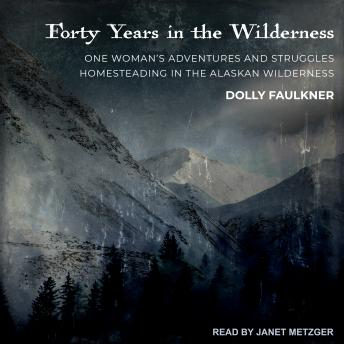 Forty Years in the Wilderness: One woman's adventures and struggles Homesteading in the Alaskan wilderness, Dolly Faulkner