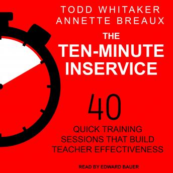 Ten-Minute Inservice: 40 Quick Training Sessions that Build Teacher Effectiveness, Todd Whitaker, Annette Breaux