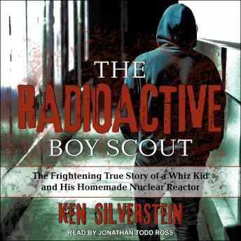 Download Radioactive Boy Scout: The Frightening True Story of a Whiz Kid and His Homemade Nuclear Reactor by Ken Silverstein