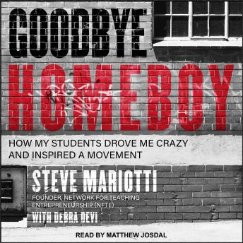 Goodbye Homeboy: How My Students Drove Me Crazy and Inspired a Movement, Steve Mariotti