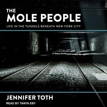 Mole People: Life in the Tunnels Beneath New York City, Jennifer Toth