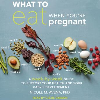 What to Eat When You're Pregnant: A Week-by-Week Guide to Support Your Health and Your Baby's Development, Nicole M. Avena, Ph.D.