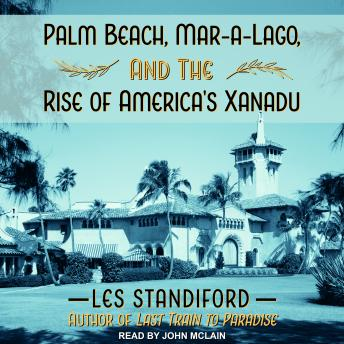 Download Palm Beach, Mar-a-Lago, and the Rise of America's Xanadu by Les Standiford