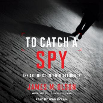 To Catch a Spy: The Art of Counterintelligence, James M. Olson