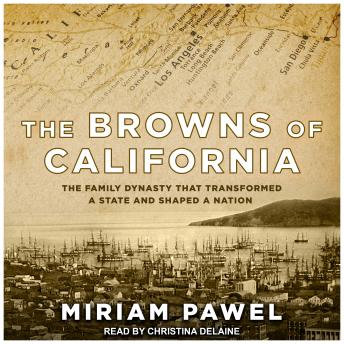 Browns of California: The Family Dynasty that Transformed a State and Shaped a Nation, Miriam Pawel