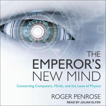 Emperor's New Mind: Concerning Computers, Minds, and the Laws of Physics details
