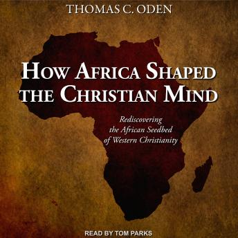 How Africa Shaped the Christian Mind: Rediscovering the African Seedbed of Western Christianity, Dr. Thomas C. Oden, Ph.D.
