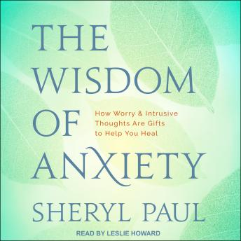 Wisdom of Anxiety: How Worry and Intrusive Thoughts Are Gifts to Help You Heal, Sheryl Paul