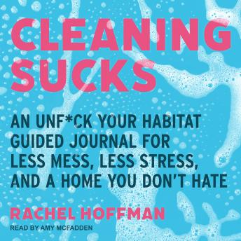 Cleaning Sucks: An Unf*ck Your Habitat Guided Journal for Less Mess, Less Stress, and a Home You Don't Hate