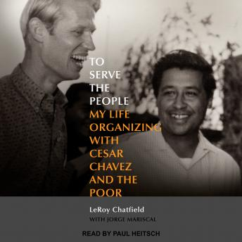 To Serve the People: My Life Organizing with Cesar Chavez and the Poor, Leroy Chatfield