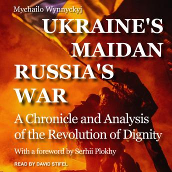 Ukraine's Maidan, Russia's War: A Chronicle and Analysis of the Revolution of Dignity