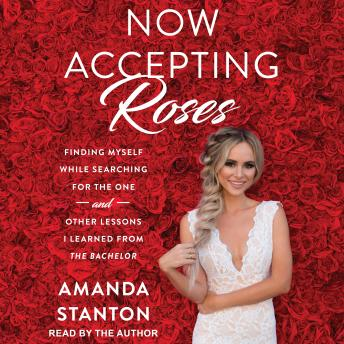 Now Accepting Roses: Finding Myself While Searching for the One . . . and Other Lessons I Learned from The Bachelor
