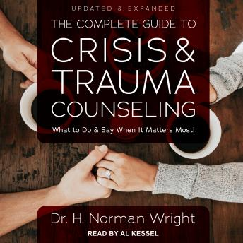 Complete Guide to Crisis & Trauma Counseling: What to Do and Say When  It Matters Most!, Updated & Expanded, Dr. H. Norman Wright