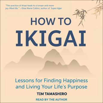 How to Ikigai: Lessons for Finding Happiness and Living Your Life's Purpose, Audio book by Tim Tamashiro