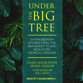 Download Under the Big Tree: Extraordinary Stories from the Movement to End Neglected Tropical Diseases by Ellen Agler