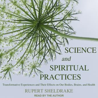 Science and Spiritual Practices: Transformative Experiences and Their Effects on Our Bodies, Brains, and Health, Rupert Sheldrake