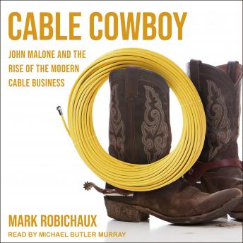 Download Cable Cowboy: John Malone and the Rise of the Modern Cable Business by Mark Robichaux