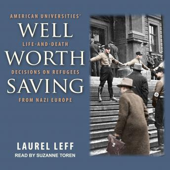 Well Worth Saving: American Universities' Life-and-Death Decisions on Refugees from Nazi Europe, Laurel Leff