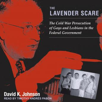 Lavender Scare: The Cold War Persecution of Gays and Lesbians in the Federal Government, David K. Johnson